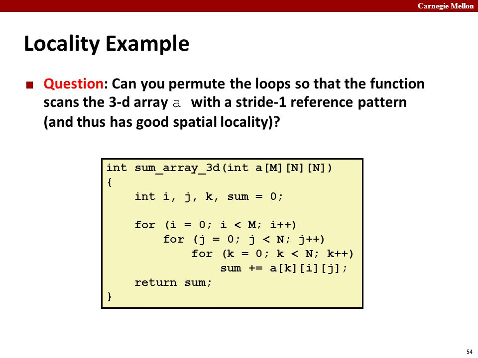 Carnegie Mellon 54 Locality Example Question: Can you permute the loops so that the function scans the 3-d array a with a stride-1 reference pattern (and thus has good spatial locality).