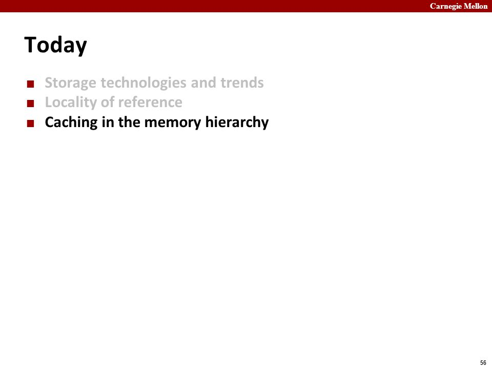 Carnegie Mellon 56 Today Storage technologies and trends Locality of reference Caching in the memory hierarchy