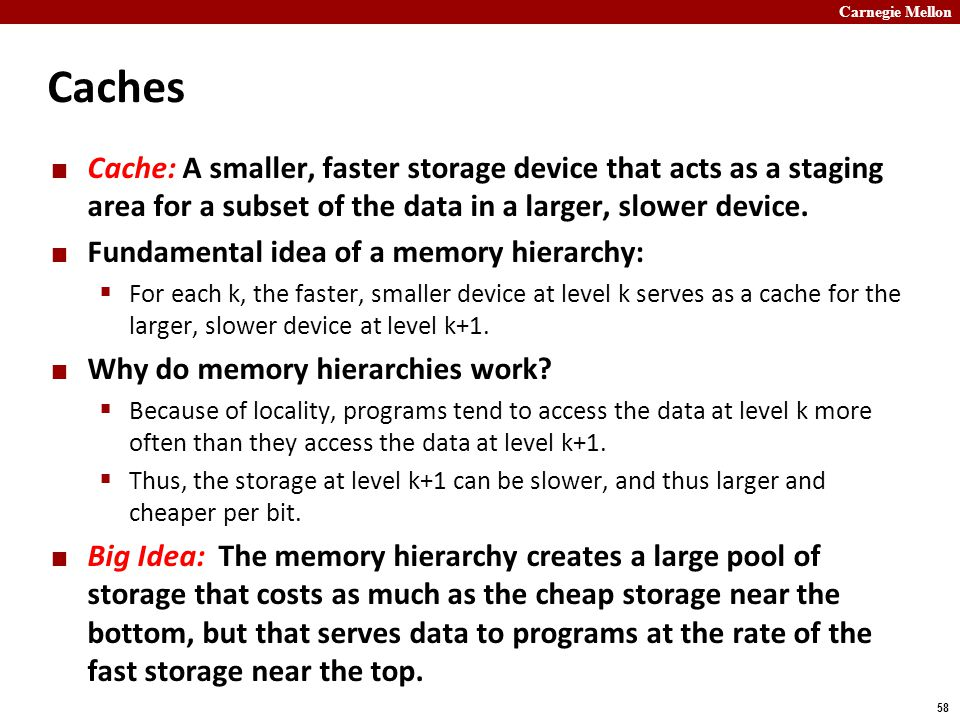 Carnegie Mellon 58 Caches Cache: A smaller, faster storage device that acts as a staging area for a subset of the data in a larger, slower device.