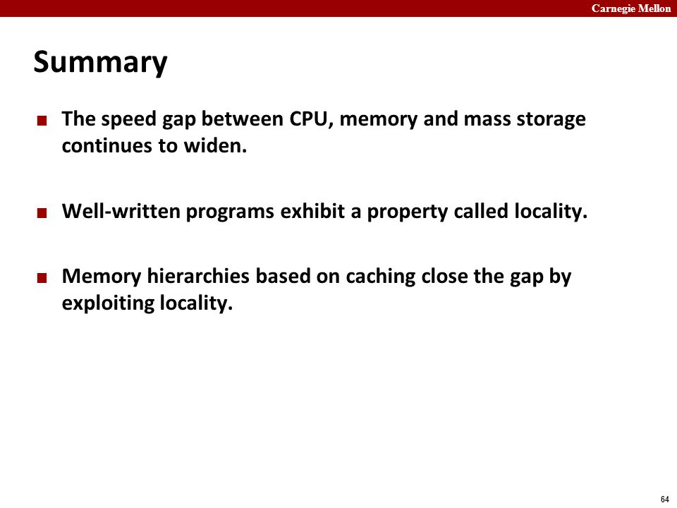 Carnegie Mellon 64 Summary The speed gap between CPU, memory and mass storage continues to widen.