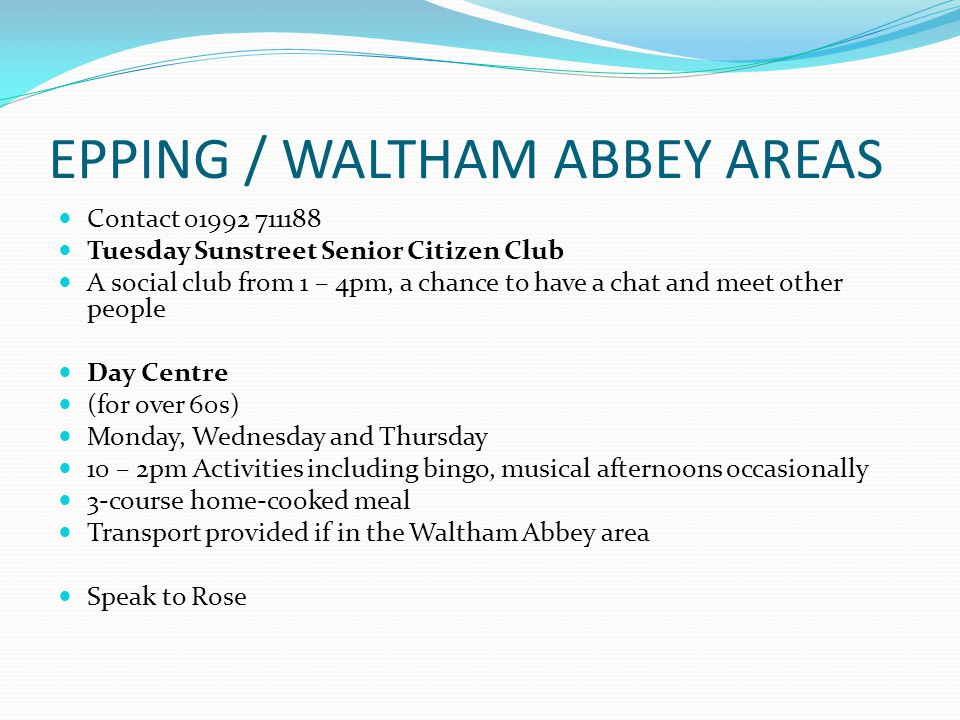 EPPING / WALTHAM ABBEY AREAS Contact 01992 711188 Tuesday Sunstreet Senior Citizen Club A social club from 1 – 4pm, a chance to have a chat and meet other people Day Centre (for over 60s) Monday, Wednesday and Thursday 10 – 2pm Activities including bingo, musical afternoons occasionally 3-course home-cooked meal Transport provided if in the Waltham Abbey area Speak to Rose