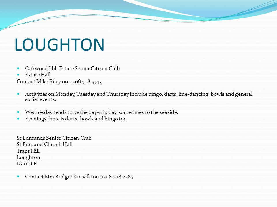 LOUGHTON Oakwood Hill Estate Senior Citizen Club Estate Hall Contact Mike Riley on 0208 508 5743 Activities on Monday, Tuesday and Thursday include bingo, darts, line-dancing, bowls and general social events.