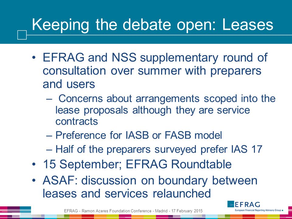 Keeping the debate open: Leases EFRAG and NSS supplementary round of consultation over summer with preparers and users – Concerns about arrangements scoped into the lease proposals although they are service contracts –Preference for IASB or FASB model –Half of the preparers surveyed prefer IAS 17 15 September; EFRAG Roundtable ASAF: discussion on boundary between leases and services relaunched EFRAG - Ramon Aceres Foundation Conference - Madrid - 17 February 2015