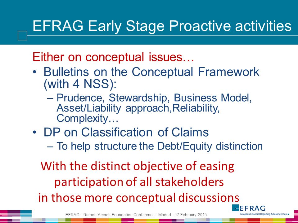 EFRAG Early Stage Proactive activities Either on conceptual issues… Bulletins on the Conceptual Framework (with 4 NSS): –Prudence, Stewardship, Business Model, Asset/Liability approach,Reliability, Complexity… DP on Classification of Claims –To help structure the Debt/Equity distinction EFRAG - Ramon Aceres Foundation Conference - Madrid - 17 February 2015 With the distinct objective of easing participation of all stakeholders in those more conceptual discussions