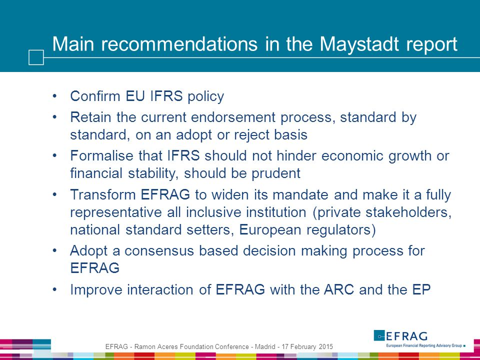 Main recommendations in the Maystadt report Confirm EU IFRS policy Retain the current endorsement process, standard by standard, on an adopt or reject basis Formalise that IFRS should not hinder economic growth or financial stability, should be prudent Transform EFRAG to widen its mandate and make it a fully representative all inclusive institution (private stakeholders, national standard setters, European regulators) Adopt a consensus based decision making process for EFRAG Improve interaction of EFRAG with the ARC and the EP EFRAG - Ramon Aceres Foundation Conference - Madrid - 17 February 2015