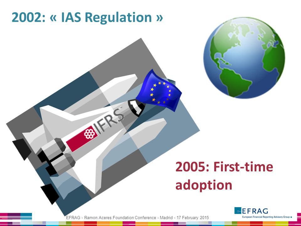 EFRAG - Ramon Aceres Foundation Conference - Madrid - 17 February 2015 2002: « IAS Regulation » 2005: First-time adoption