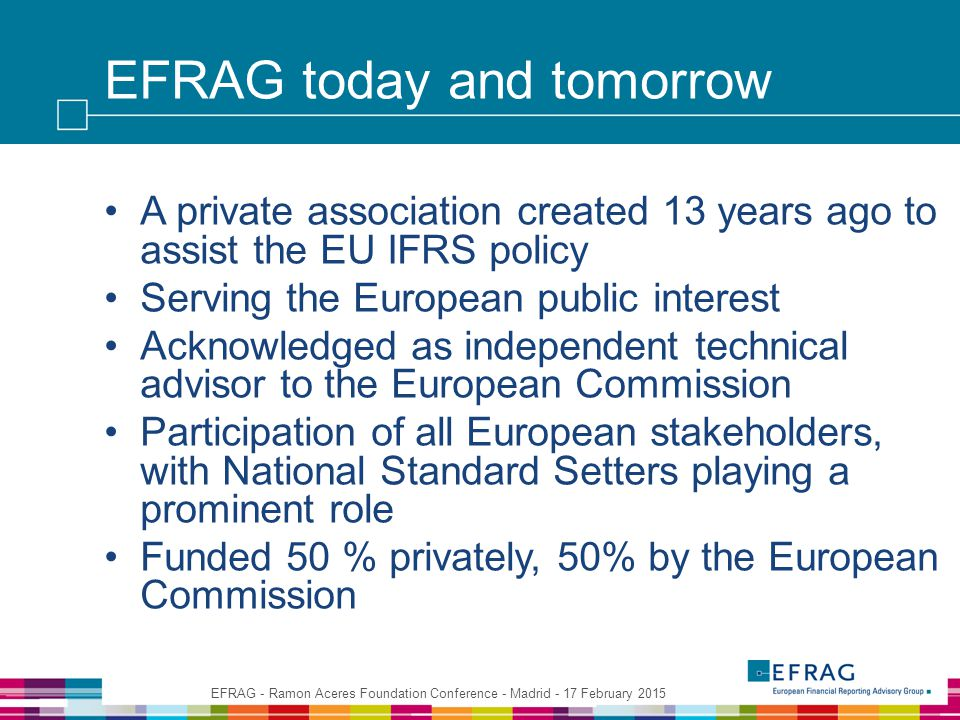 EFRAG today and tomorrow A private association created 13 years ago to assist the EU IFRS policy Serving the European public interest Acknowledged as independent technical advisor to the European Commission Participation of all European stakeholders, with National Standard Setters playing a prominent role Funded 50 % privately, 50% by the European Commission EFRAG - Ramon Aceres Foundation Conference - Madrid - 17 February 2015