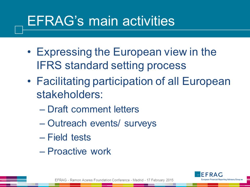 EFRAG's main activities Expressing the European view in the IFRS standard setting process Facilitating participation of all European stakeholders: –Draft comment letters –Outreach events/ surveys –Field tests –Proactive work EFRAG - Ramon Aceres Foundation Conference - Madrid - 17 February 2015