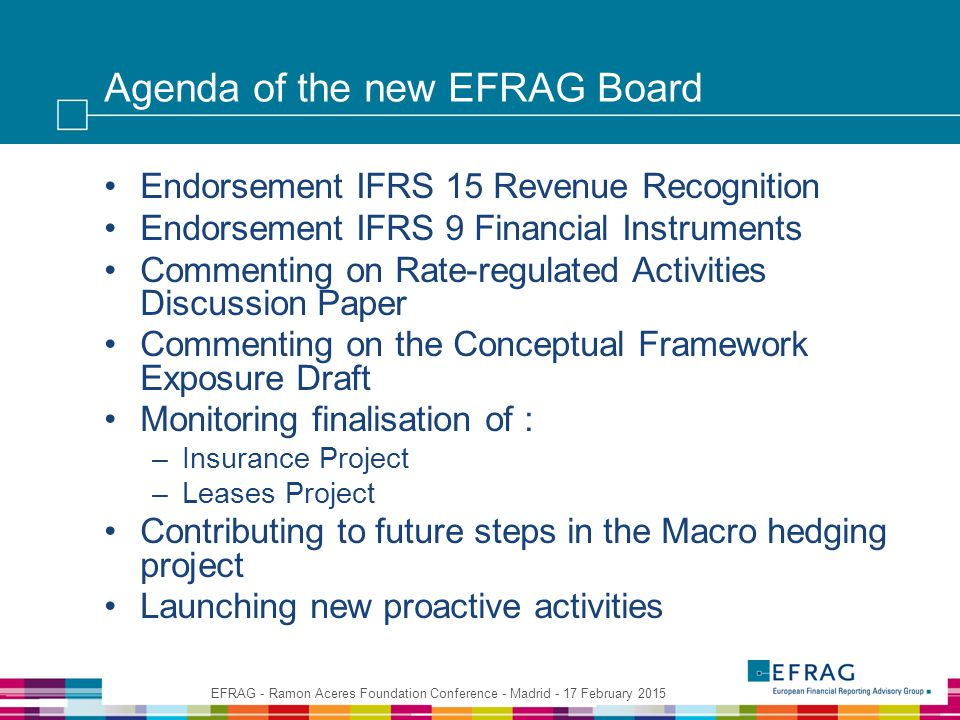Agenda of the new EFRAG Board Endorsement IFRS 15 Revenue Recognition Endorsement IFRS 9 Financial Instruments Commenting on Rate-regulated Activities Discussion Paper Commenting on the Conceptual Framework Exposure Draft Monitoring finalisation of : –Insurance Project –Leases Project Contributing to future steps in the Macro hedging project Launching new proactive activities EFRAG - Ramon Aceres Foundation Conference - Madrid - 17 February 2015