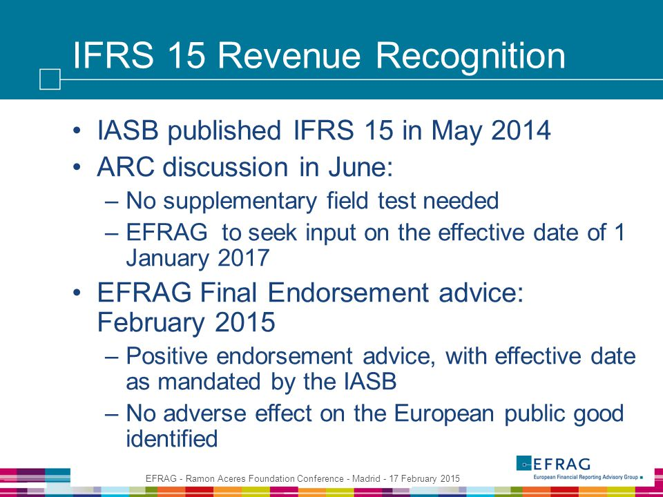IFRS 15 Revenue Recognition IASB published IFRS 15 in May 2014 ARC discussion in June: –No supplementary field test needed –EFRAG to seek input on the effective date of 1 January 2017 EFRAG Final Endorsement advice: February 2015 –Positive endorsement advice, with effective date as mandated by the IASB –No adverse effect on the European public good identified EFRAG - Ramon Aceres Foundation Conference - Madrid - 17 February 2015