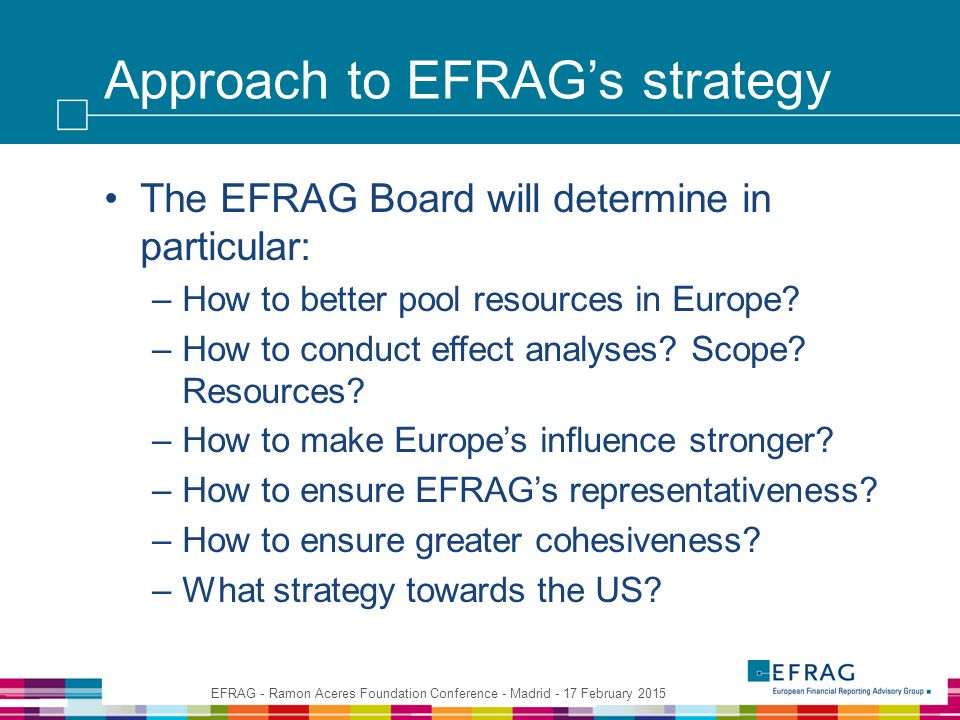 Approach to EFRAG's strategy The EFRAG Board will determine in particular: –How to better pool resources in Europe.