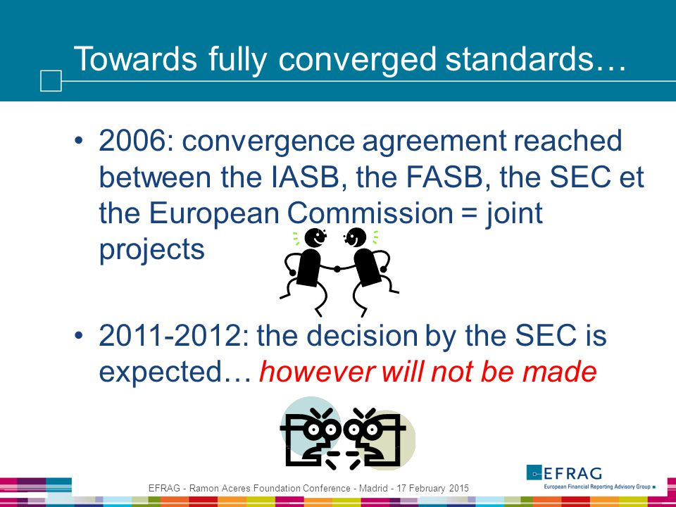 Towards fully converged standards… 2006: convergence agreement reached between the IASB, the FASB, the SEC et the European Commission = joint projects 2011-2012: the decision by the SEC is expected… however will not be made EFRAG - Ramon Aceres Foundation Conference - Madrid - 17 February 2015
