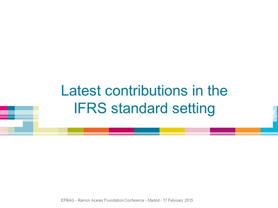 Latest contributions in the IFRS standard setting EFRAG - Ramon Aceres Foundation Conference - Madrid - 17 February 2015