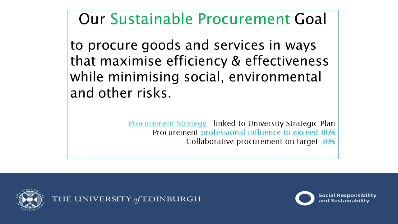 Our Sustainable Procurement Goal to procure goods and services in ways that maximise efficiency & effectiveness while minimising social, environmental