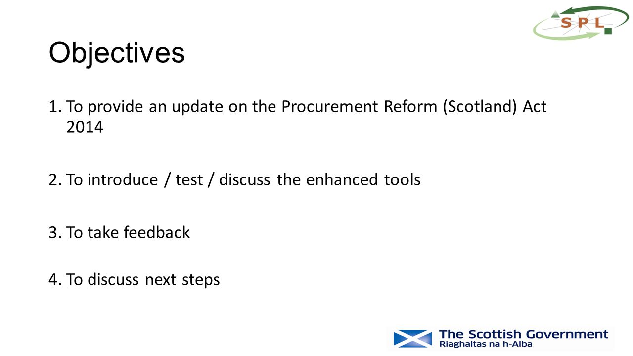 Objectives 1.To provide an update on the Procurement Reform (Scotland) Act 2014 2.To introduce / test / discuss the enhanced tools 3.To take feedback