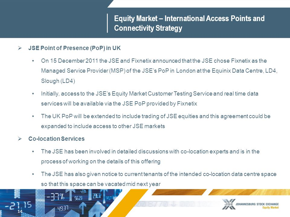 14 Equity Market – International Access Points and Connectivity Strategy  JSE Point of Presence (PoP) in UK On 15 December 2011 the JSE and Fixnetix announced that the JSE chose Fixnetix as the Managed Service Provider (MSP) of the JSE's PoP in London at the Equinix Data Centre, LD4, Slough (LD4) Initially, access to the JSE's Equity Market Customer Testing Service and real time data services will be available via the JSE PoP provided by Fixnetix The UK PoP will be extended to include trading of JSE equities and this agreement could be expanded to include access to other JSE markets  Co-location Services The JSE has been involved in detailed discussions with co-location experts and is in the process of working on the details of this offering The JSE has also given notice to current tenants of the intended co-location data centre space so that this space can be vacated mid next year