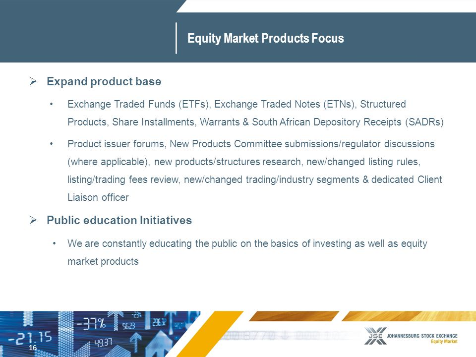 16 Equity Market Products Focus  Expand product base Exchange Traded Funds (ETFs), Exchange Traded Notes (ETNs), Structured Products, Share Installments, Warrants & South African Depository Receipts (SADRs) Product issuer forums, New Products Committee submissions/regulator discussions (where applicable), new products/structures research, new/changed listing rules, listing/trading fees review, new/changed trading/industry segments & dedicated Client Liaison officer  Public education Initiatives We are constantly educating the public on the basics of investing as well as equity market products