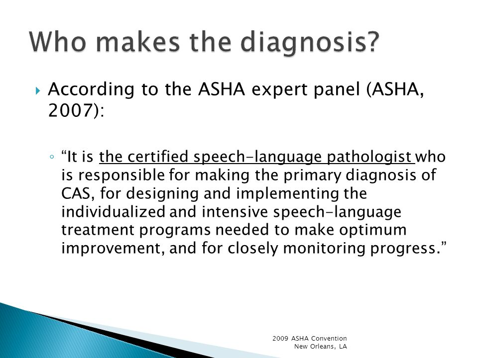  According to the ASHA expert panel (ASHA, 2007): ◦ It is the certified speech-language pathologist who is responsible for making the primary diagnosis of CAS, for designing and implementing the individualized and intensive speech-language treatment programs needed to make optimum improvement, and for closely monitoring progress. 2009 ASHA Convention New Orleans, LA
