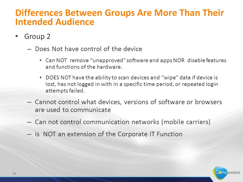 Differences Between Groups Are More Than Their Intended Audience Group 2 – Does Not have control of the device Can NOT remove unapproved software and apps NOR disable features and functions of the hardware.