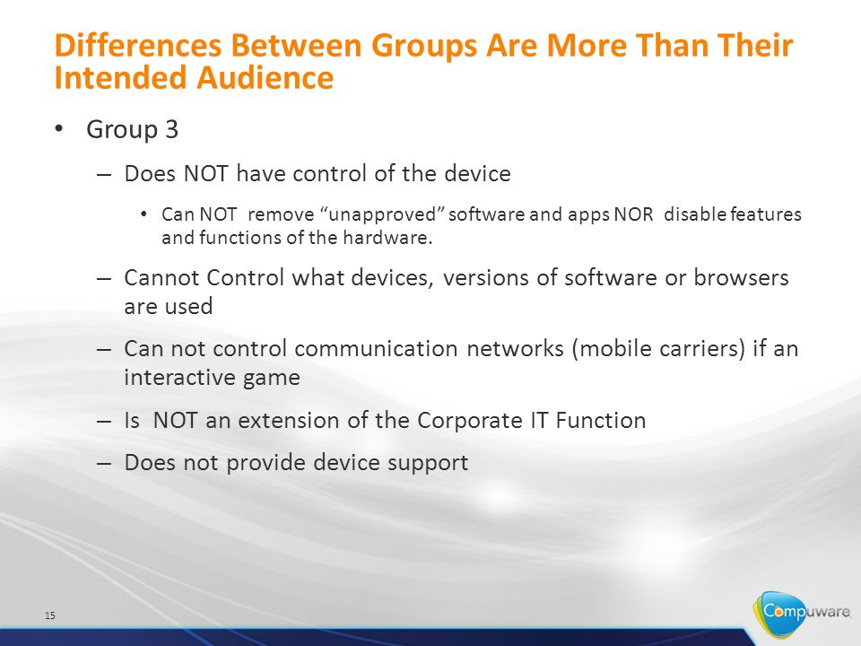 Differences Between Groups Are More Than Their Intended Audience Group 3 – Does NOT have control of the device Can NOT remove unapproved software and apps NOR disable features and functions of the hardware.