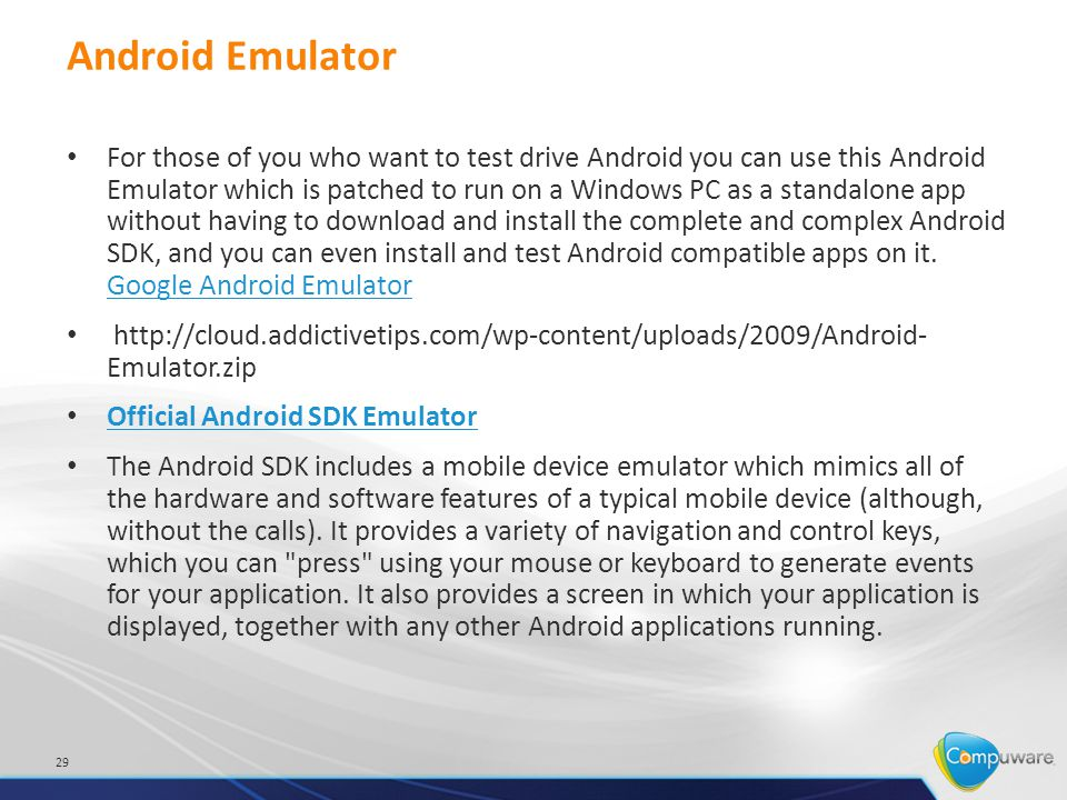 Android Emulator For those of you who want to test drive Android you can use this Android Emulator which is patched to run on a Windows PC as a standalone app without having to download and install the complete and complex Android SDK, and you can even install and test Android compatible apps on it.