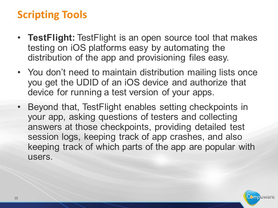 Scripting Tools 35 TestFlight: TestFlight is an open source tool that makes testing on iOS platforms easy by automating the distribution of the app and provisioning files easy.