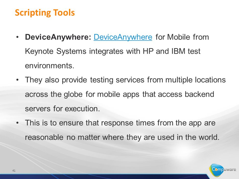 Scripting Tools 41 DeviceAnywhere: DeviceAnywhere for Mobile from Keynote Systems integrates with HP and IBM test environments.DeviceAnywhere They also provide testing services from multiple locations across the globe for mobile apps that access backend servers for execution.