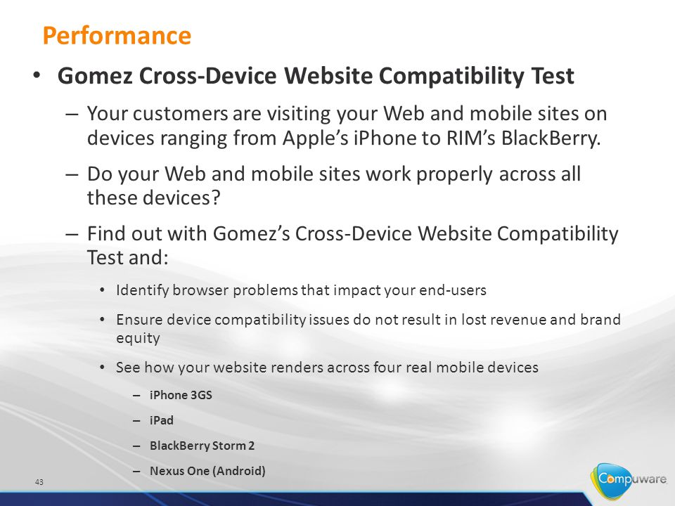 Performance 43 Gomez Cross-Device Website Compatibility Test – Your customers are visiting your Web and mobile sites on devices ranging from Apple's iPhone to RIM's BlackBerry.