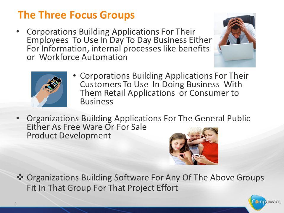 Focus Group One Work Force Optimization - Corporations Building Applications For Their Employees To Use In Day To Day Business – Medical organizations capturing patient information at the patient side, in labs, or from outside sources and storing in a central repository for later use Claims Adjusters capturing information for claims adjusting or payment at the site of the incident – Sales staff capturing orders at the customer site, insuring inventory and scheduling delivery, taking payments adjusting invoices 6