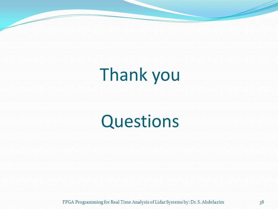 Thank you Questions FPGA Programming for Real Time Analysis of Lidar Systems by: Dr. S. Abdelazim38