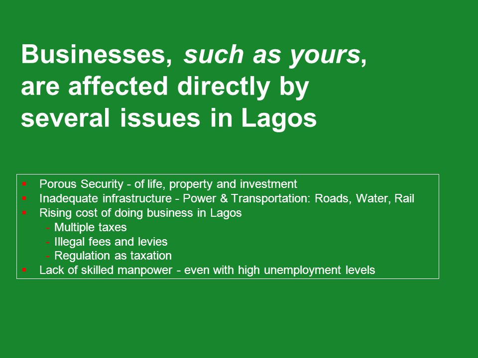 Businesses, such as yours, are affected directly by several issues in Lagos  Porous Security - of life, property and investment  Inadequate infrastructure - Power & Transportation: Roads, Water, Rail  Rising cost of doing business in Lagos -Multiple taxes -Illegal fees and levies -Regulation as taxation  Lack of skilled manpower - even with high unemployment levels