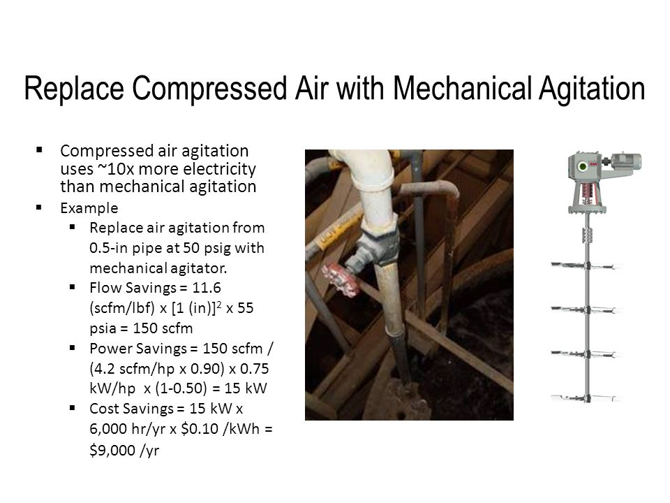Replace Compressed Air with Mechanical Agitation  Compressed air agitation uses ~10x more electricity than mechanical agitation  Example  Replace a
