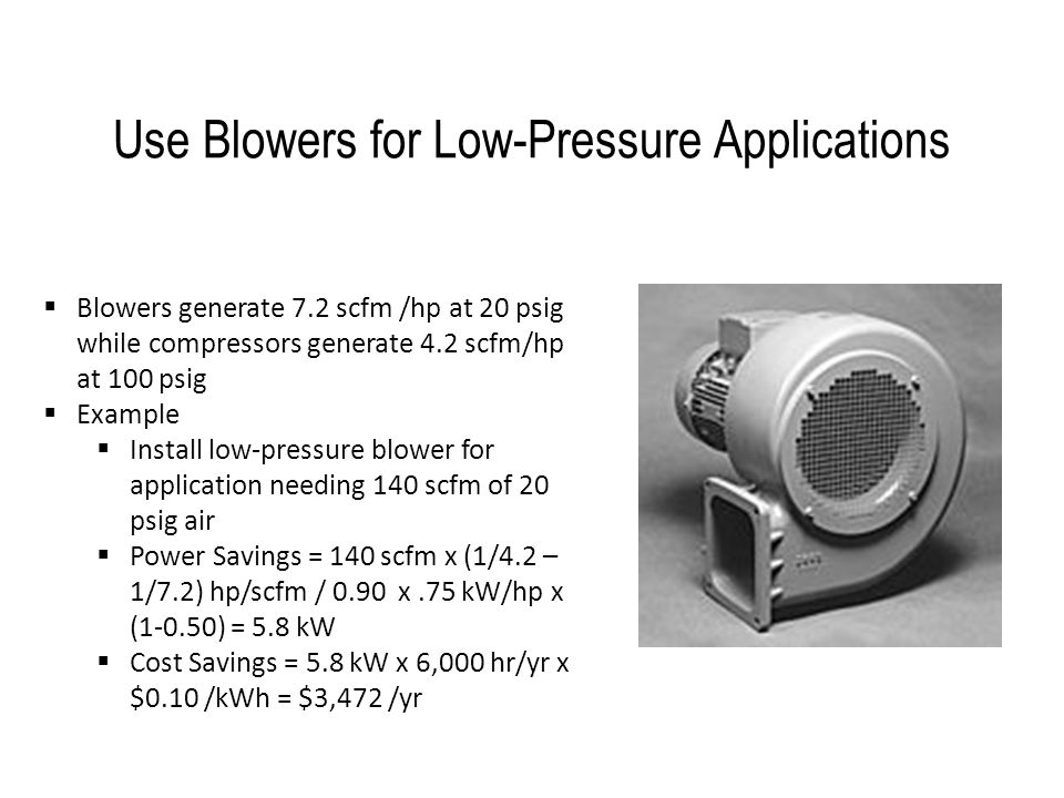 Use Blowers for Low-Pressure Applications  Blowers generate 7.2 scfm /hp at 20 psig while compressors generate 4.2 scfm/hp at 100 psig  Example  In