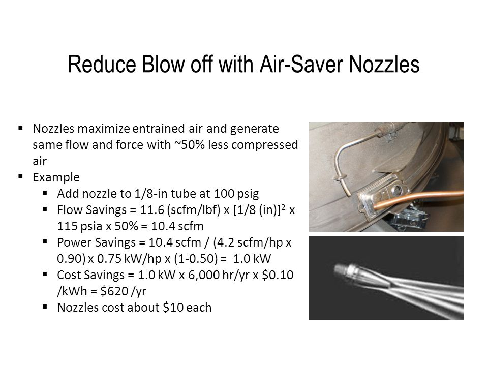 Reduce Blow off with Air-Saver Nozzles  Nozzles maximize entrained air and generate same flow and force with ~50% less compressed air  Example  Add