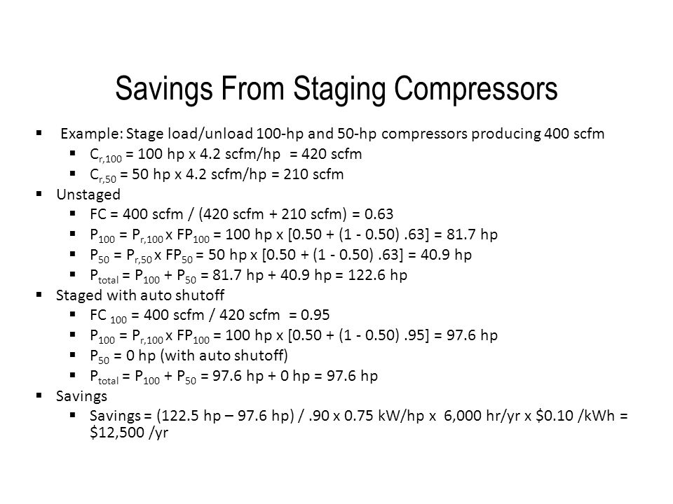 Savings From Staging Compressors  Example: Stage load/unload 100-hp and 50-hp compressors producing 400 scfm  C r,100 = 100 hp x 4.2 scfm/hp = 420 s