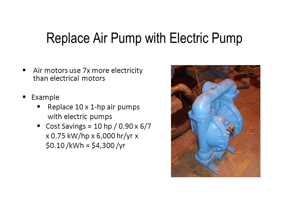 Replace Air Pump with Electric Pump  Air motors use 7x more electricity than electrical motors  Example  Replace 10 x 1-hp air pumps with electric