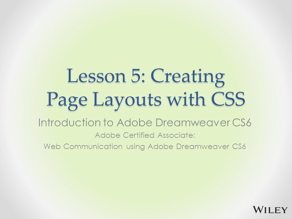 Lesson 5: Creating Page Layouts with CSS Introduction to Adobe Dreamweaver CS6 Adobe Certified Associate: Web Communication using Adobe Dreamweaver CS6