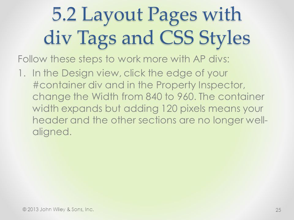 5.2 Layout Pages with div Tags and CSS Styles Follow these steps to work more with AP divs: 1.In the Design view, click the edge of your #container div and in the Property Inspector, change the Width from 840 to 960.
