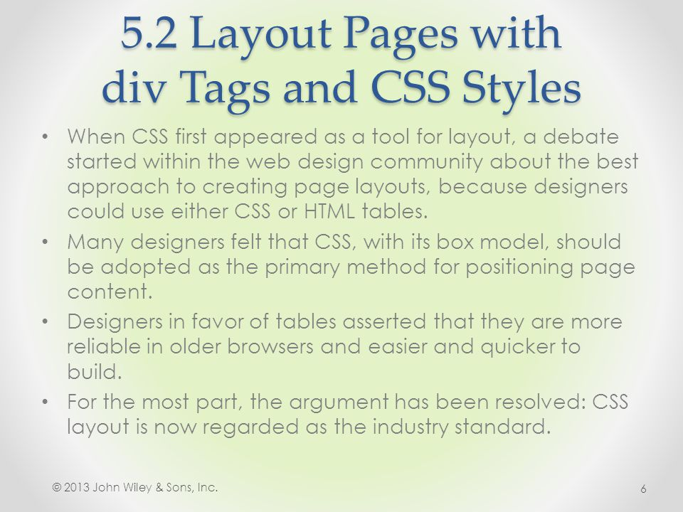 5.2 Layout Pages with div Tags and CSS Styles When CSS first appeared as a tool for layout, a debate started within the web design community about the best approach to creating page layouts, because designers could use either CSS or HTML tables.