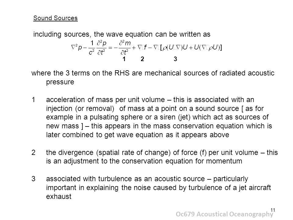 11 Oc679 Acoustical Oceanography Sound Sources including sources, the wave equation can be written as where the 3 terms on the RHS are mechanical sources of radiated acoustic pressure 1acceleration of mass per unit volume – this is associated with an injection (or removal) of mass at a point on a sound source [ as for example in a pulsating sphere or a siren (jet) which act as sources of new mass ] – this appears in the mass conservation equation which is later combined to get wave equation as it appears above 2the divergence (spatial rate of change) of force (f) per unit volume – this is an adjustment to the conservation equation for momentum 3associated with turbulence as an acoustic source – particularly important in explaining the noise caused by turbulence of a jet aircraft exhaust 1 2 3