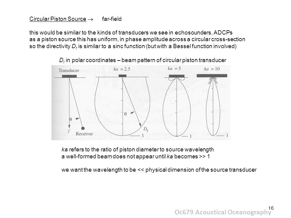 16 Oc679 Acoustical Oceanography Circular Piston Source  far-field this would be similar to the kinds of transducers we see in echosounders, ADCPs as a piston source this has uniform, in phase amplitude across a circular cross-section so the directivity D t is similar to a sinc function (but with a Bessel function involved) D t in polar coordinates – beam pattern of circular piston transducer ka refers to the ratio of piston diameter to source wavelength a well-formed beam does not appear until ka becomes >> 1 we want the wavelength to be << physical dimension of the source transducer
