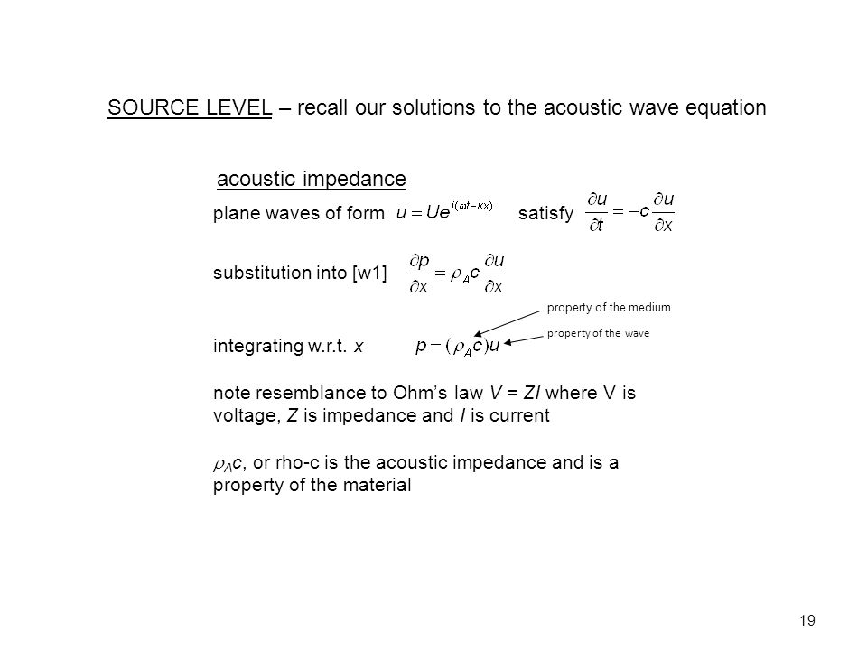 19 SOURCE LEVEL – recall our solutions to the acoustic wave equation acoustic impedance plane waves of form satisfy substitution into [w1] integrating w.r.t.
