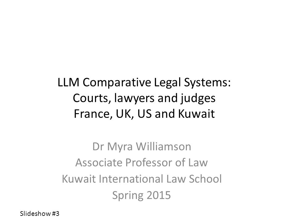 LLM Comparative Legal Systems: Courts, lawyers and judges France, UK, US and Kuwait Dr Myra Williamson Associate Professor of Law Kuwait International