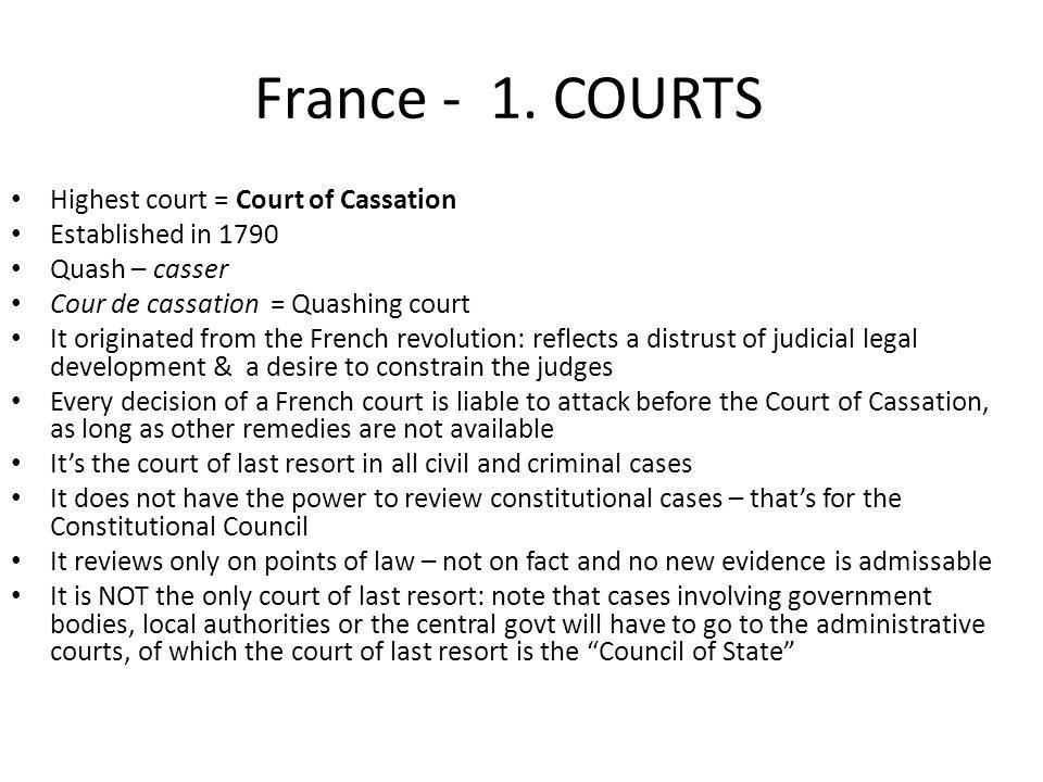 France - 1. COURTS Highest court = Court of Cassation Established in 1790 Quash – casser Cour de cassation = Quashing court It originated from the Fre