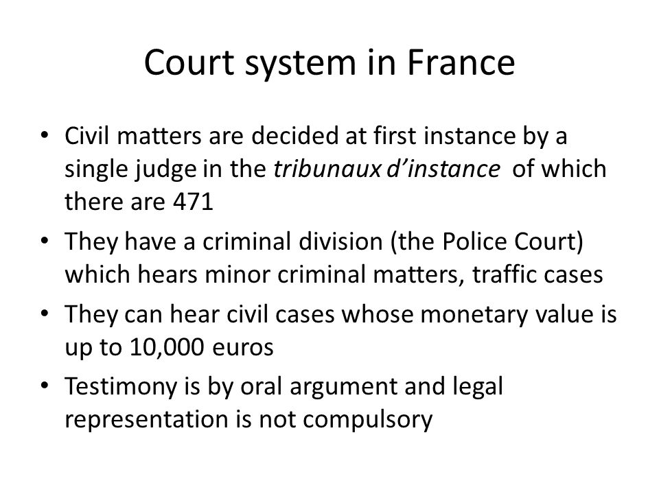 Court system in France Civil matters are decided at first instance by a single judge in the tribunaux d'instance of which there are 471 They have a cr