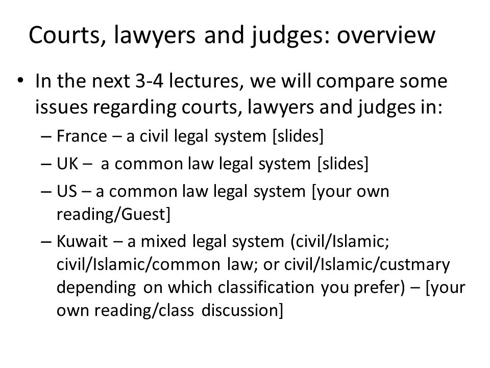 Courts, lawyers and judges: overview In the next 3-4 lectures, we will compare some issues regarding courts, lawyers and judges in: – France – a civil