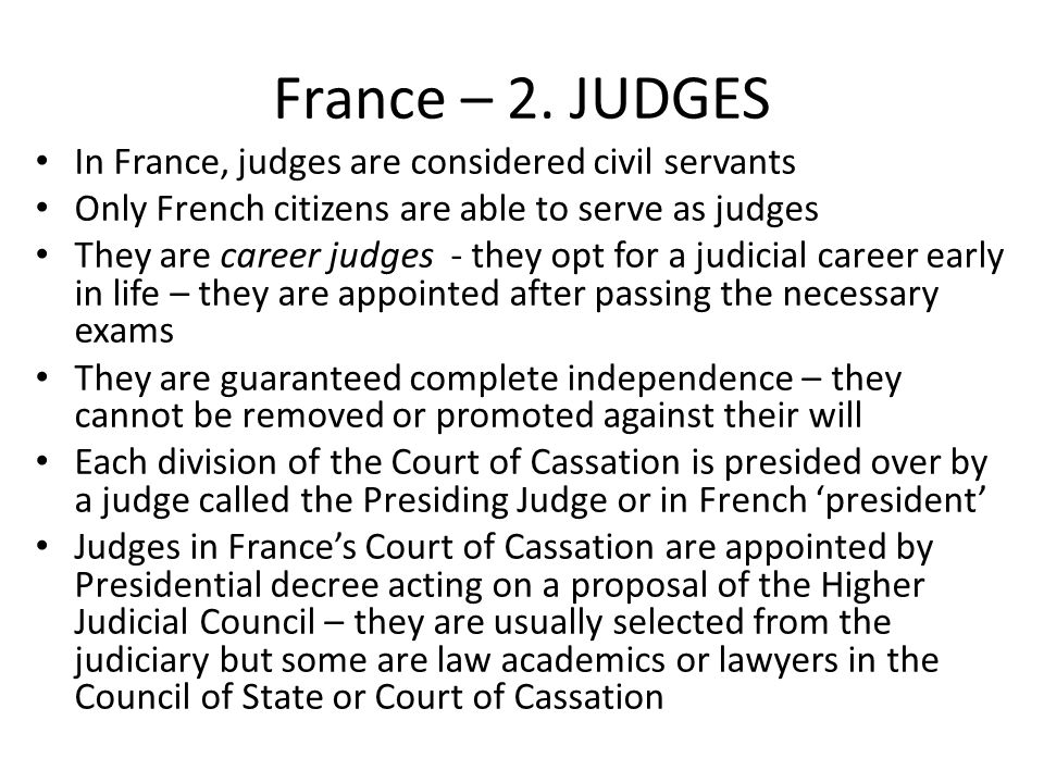 France – 2. JUDGES In France, judges are considered civil servants Only French citizens are able to serve as judges They are career judges - they opt