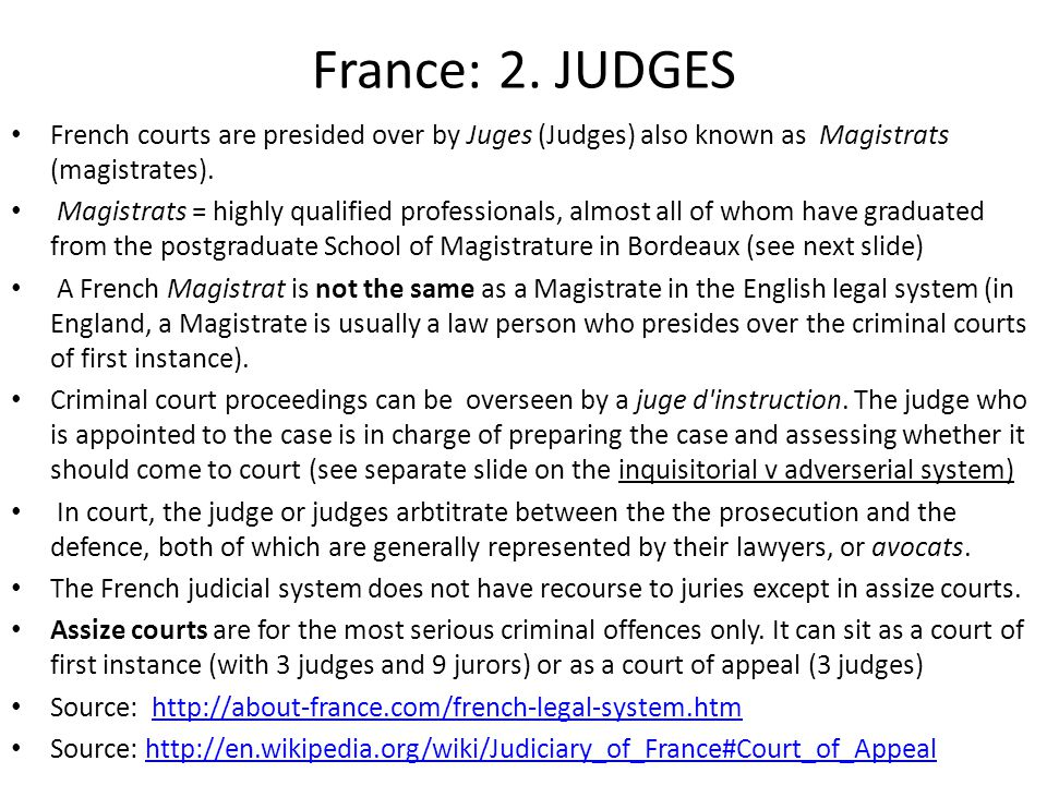 France: 2. JUDGES French courts are presided over by Juges (Judges) also known as Magistrats (magistrates). Magistrats = highly qualified professional