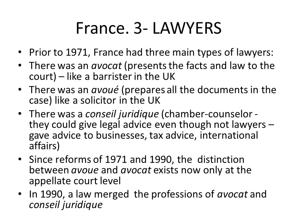 France. 3- LAWYERS Prior to 1971, France had three main types of lawyers: There was an avocat (presents the facts and law to the court) – like a barri