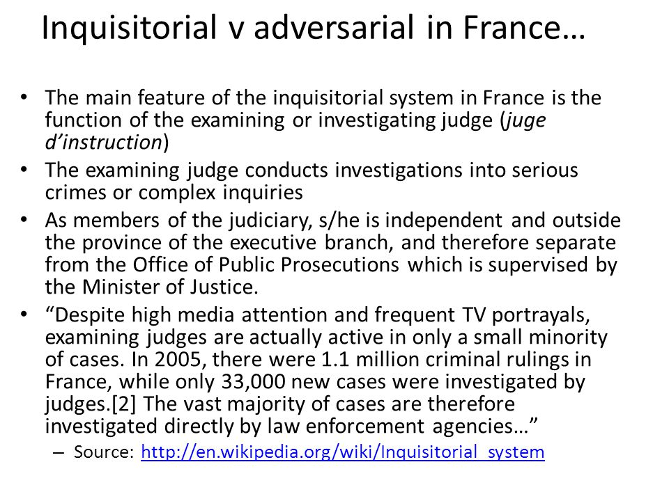 Inquisitorial v adversarial in France… The main feature of the inquisitorial system in France is the function of the examining or investigating judge